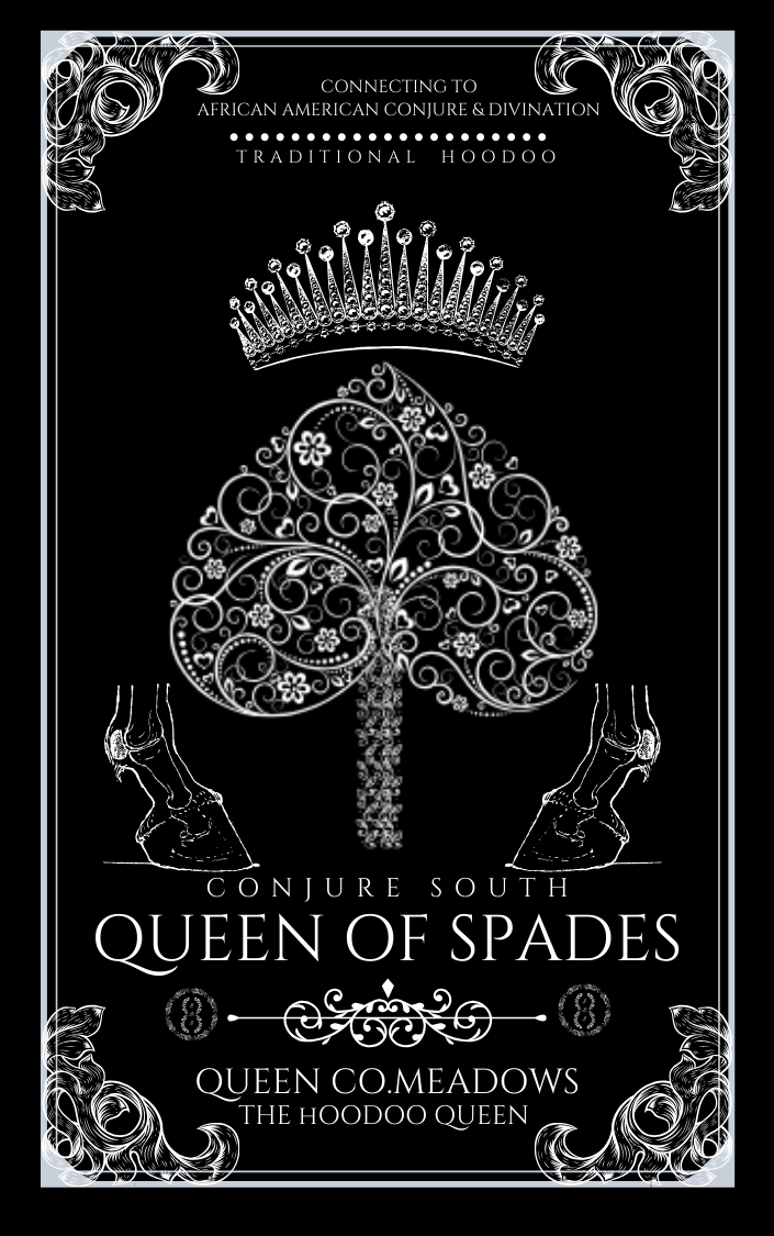 Queen of Spades is the medium that connects the descendants of enslaved Africans to their traditional spirituality, their magic, and the customs of their people. This is traditional African American conjure, best known as Hoodoo, coming directly from its descendants, from a family that is known throughout the Americas and West Indies, documented since we have been enslaved in the western hemisphere. This book will give the descendants of these people a look into who we were before slavery. Recipes to reshape the present reality, this book gives you the tools to give you the clarity and answers for the darkness in your life. This book is true encouragement from your ancestors. Periodt! This book is the conduit, the medium, the connection and introduction to your ancestors. This is a book that you can look into your great-great-great-great grandmother or grandfather's eyes and have a conversation with them as they guide you. It gives you the ammunition that you were designed to walk with. Being that I was brought up by people from the 1900s, I am bringing you the true version of Hoodoo, not a mix of mess and magic. We're not doing that. This is not glitter and unicorns; this is traditional Hoodoo. This is giving you the different forms of divination that we would have used in the past that may resonate with you now. This is the first door that you must open in order to understand your magic. This is a book that will identify what Hoodoo actually is—a magical gift, not a magical tool. This is meant to present Hoodoo as magic, not as a healing modality, not as a divination modality and bring dignity and structure to what Hoodoo truly is. Queen of Spades is the truth of Hoodoo. How to Use This Book Queen of Spades allows you to understand the different variables of Hoodoo—how to cleanse yourself, attract love and more favor, become luckier as well as how to spiritually heal your body and spaces. This book will provide you with a solid foundation no matter your spiritual preference. This is that next step. General History As people of color, we have complained, we have cried about our spiritual narrative being stolen from us and then being sold to us by non-people-of-color, but those days are over! I can no longer continue to allow Hoodoo, which is not a secondary spirituality to us be misrepresented. In regard to African spiritual systems, Hoodoo was our go-to; it wasn't Christianity. I am convicted to bring respect back to the African American spiritual community and back to our elders. I, as Queen Co. Meadows, the Hoodoo Queen, the Dark Mother, I cannot allow the disrespect of our elders, of my ancestors, of other people's ancestors to go on any longer. There is absolutely nothing wrong with giving respect to a culture, to a group of people as who they are.